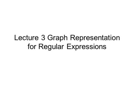 Lecture 3 Graph Representation for Regular Expressions.