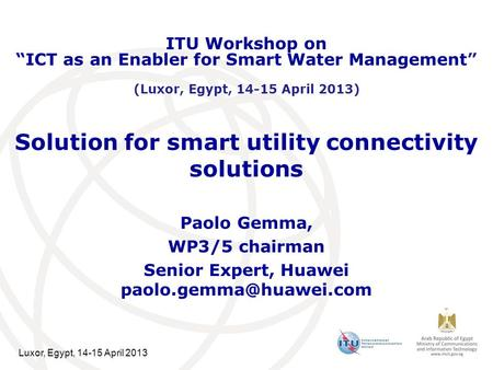 Luxor, Egypt, 14-15 April 2013 Solution for smart utility connectivity solutions Paolo Gemma, WP3/5 chairman Senior Expert, Huawei