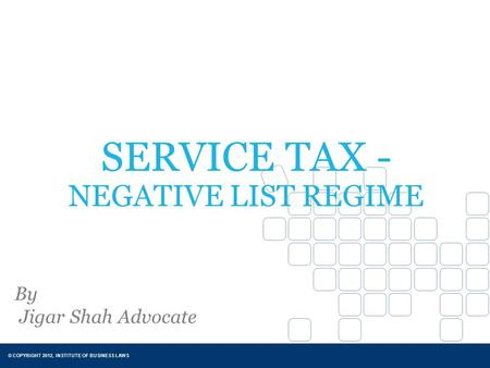 © COPYRIGHT 2012, INSTITUTE OF BUSINESS LAWS SERVICE TAX - NEGATIVE LIST REGIME By Jigar Shah Advocate.