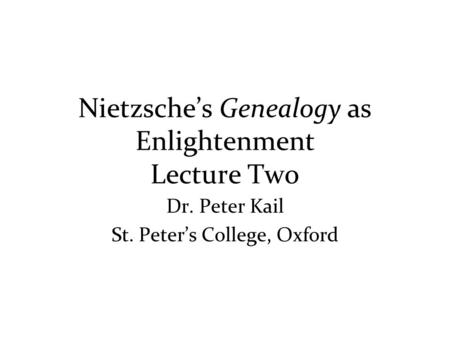 Nietzsche's Genealogy as Enlightenment Lecture Two Dr. Peter Kail St. Peter's College, Oxford.