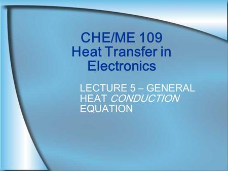 CHE/ME 109 Heat Transfer in Electronics LECTURE 5 – GENERAL HEAT CONDUCTION EQUATION.