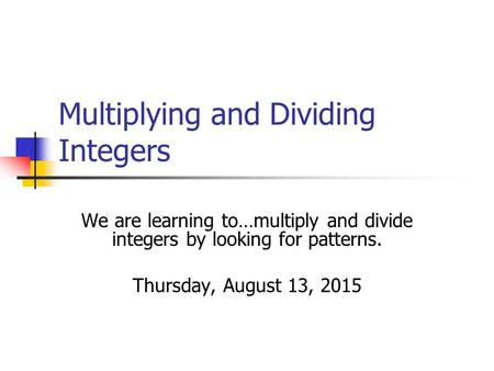 Multiplying and Dividing Integers We are learning to…multiply and divide integers by looking for patterns. Thursday, August 13, 2015.