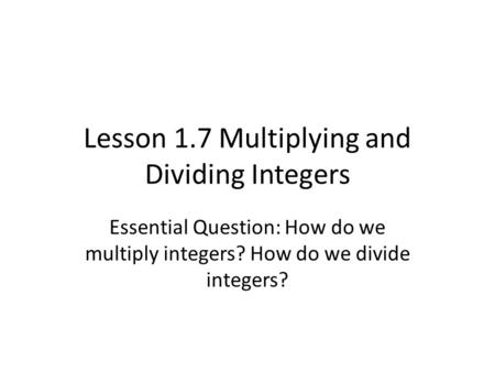 Lesson 1.7 Multiplying and Dividing Integers Essential Question: How do we multiply integers? How do we divide integers?