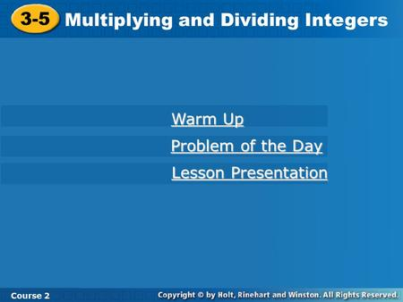 3-5 Multiplying and Dividing Integers Course 2 Warm Up Warm Up Problem of the Day Problem of the Day Lesson Presentation Lesson Presentation.