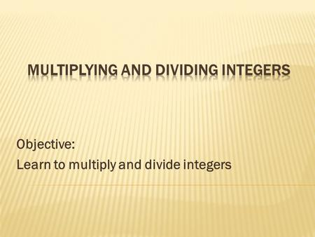 Objective: Learn to multiply and divide integers.