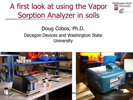 A first look at using the Vapor Sorption Analyzer in soils Doug Cobos, Ph.D. Decagon Devices and Washington State University.