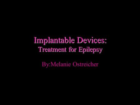 Implantable Devices: Treatment for Epilepsy By:Melanie Ostreicher.