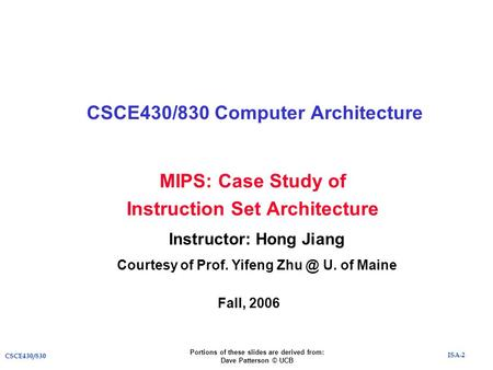 ISA-2 CSCE430/830 MIPS: Case Study of Instruction Set Architecture CSCE430/830 Computer Architecture Instructor: Hong Jiang Courtesy of Prof. Yifeng Zhu.