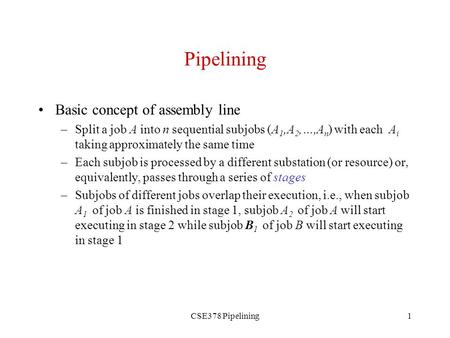CSE378 Pipelining1 Pipelining Basic concept of assembly line –Split a job A into n sequential subjobs (A 1,A 2,…,A n ) with each A i taking approximately.
