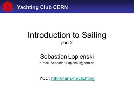 Yachting Club CERN Introduction to Sailing part 2 Sebastian Łopieński   YCC,