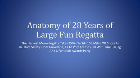 Anatomy of 28 Years of Large Fun Regatta The Harvest Moon Regatta Takes 250+- Yachts 153 Miles Off Shore In Relative Safety From Galveston, TX to Port.