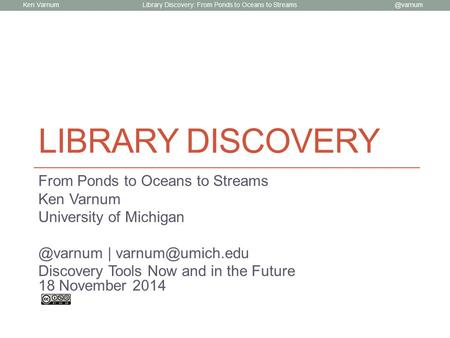 Ken Library Discovery: From Ponds to Oceans to Streams LIBRARY DISCOVERY From Ponds to Oceans to Streams Ken Varnum University of Michigan.