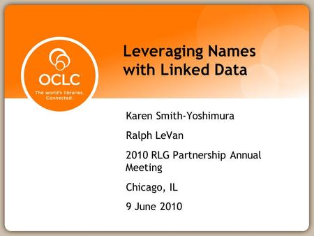 Leveraging Names with Linked Data Karen Smith-Yoshimura Ralph LeVan 2010 RLG Partnership Annual Meeting Chicago, IL 9 June 2010.