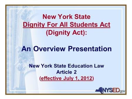 New York State Dignity For All Students Act (Dignity Act): An Overview Presentation New York State Education Law Article 2 (effective July 1, 2012)