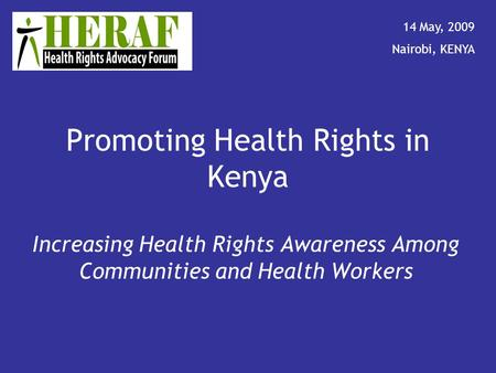 Promoting Health Rights in Kenya Increasing Health Rights Awareness Among Communities and Health Workers 14 May, 2009 Nairobi, KENYA.