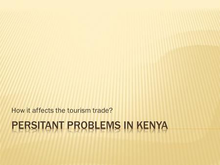 How it affects the tourism trade?.  The number of tourists visit Kenya has decreased to fewer than 900 000 in 1998.  The reasons for this can be grouped.