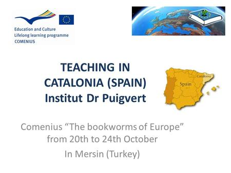 "TEACHING IN CATALONIA (SPAIN) Institut Dr Puigvert Comenius ""The bookworms of Europe"" from 20th to 24th October In Mersin (Turkey)"