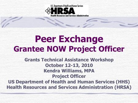 Peer Exchange Grantee NOW Project Officer Grants Technical Assistance Workshop October 12-13, 2010 Kendra Williams, MPA Project Officer US Department of.