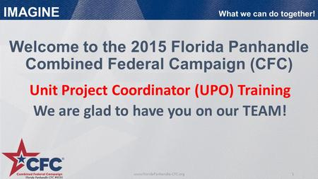 1www.FloridaPanhandle-CFC.org IMAGINE What we can do together! Unit Project Coordinator (UPO) Training We are glad to have you on our TEAM! Welcome to.