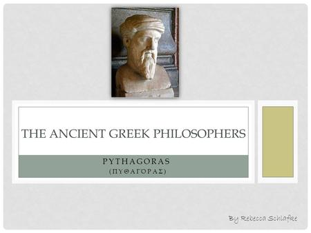 PYTHAGORAS (ΠΥΘΑΓΌΡΑΣ) THE ANCIENT GREEK PHILOSOPHERS By Rebecca Schlafke.