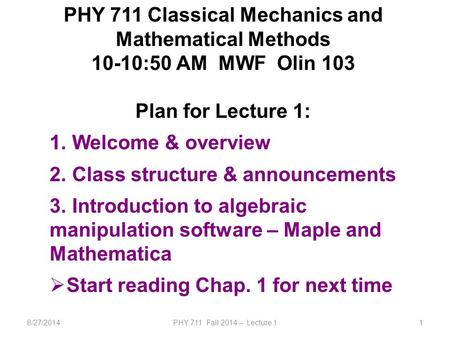 8/27/2014PHY 711 Fall 2014 -- Lecture 11 PHY 711 Classical Mechanics and Mathematical Methods 10-10:50 AM MWF Olin 103 Plan for Lecture 1: 1. Welcome &