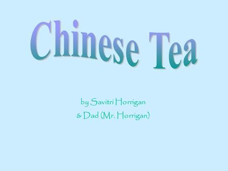 By Savitri Horrigan & Dad (Mr. Horrigan). About Chinese Tea There are 600 types of tea plants and 3,000 varieties of tea. The tea plant is native to Southeast.