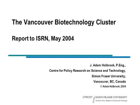 CPROST SIMON FRASER UNIVERSITY Centre for Policy Research on Science and Technology The Vancouver Biotechnology Cluster Report to ISRN, May 2004 J. Adam.