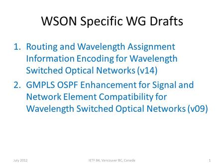 WSON Specific WG Drafts 1.Routing and Wavelength Assignment Information Encoding for Wavelength Switched Optical Networks (v14) 2.GMPLS OSPF Enhancement.