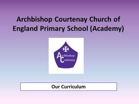 Archbishop Courtenay Church of England Primary School (Academy) Our Curriculum.
