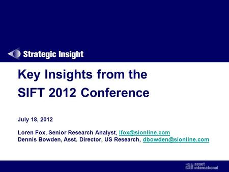 Key Insights from the SIFT 2012 Conference July 18, 2012 Loren Fox, Senior Research Analyst, Dennis Bowden, Asst. Director,