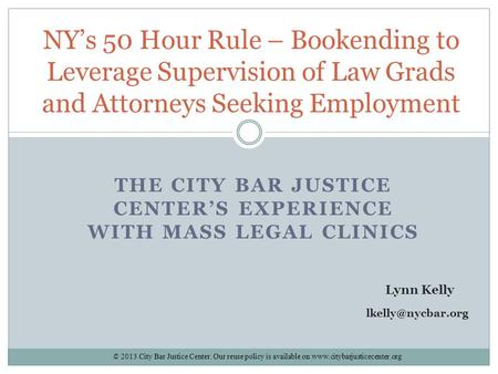 THE CITY BAR JUSTICE CENTER'S EXPERIENCE WITH MASS LEGAL CLINICS NY's 50 Hour Rule – Bookending to Leverage Supervision of Law Grads and Attorneys Seeking.