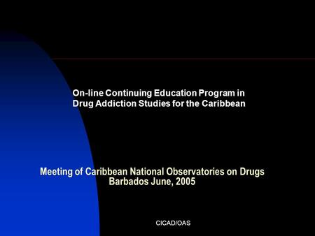 CICAD/OAS Meeting of Caribbean National Observatories on Drugs Barbados June, 2005 On-line Continuing Education Program in Drug Addiction Studies for the.