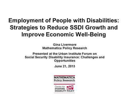 Employment of People with Disabilities: Strategies to Reduce SSDI Growth and Improve Economic Well-Being Gina Livermore Mathematica Policy Research Presented.
