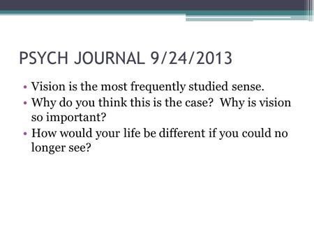PSYCH JOURNAL 9/24/2013 Vision is the most frequently studied sense. Why do you think this is the case? Why is vision so important? How would your life.