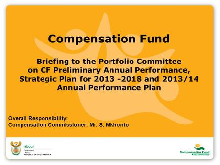 Compensation Fund Briefing to the Portfolio Committee on CF Preliminary Annual Performance, Strategic Plan for 2013 -2018 and 2013/14 Annual Performance.