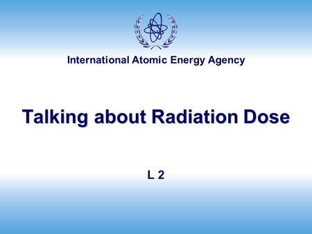 International Atomic Energy Agency Talking about Radiation Dose L 2.