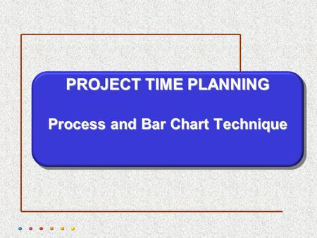 PROJECT TIME PLANNING Process and Bar Chart Technique.