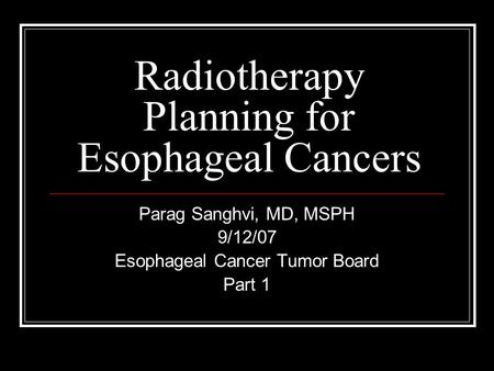 Radiotherapy Planning for Esophageal Cancers Parag Sanghvi, MD, MSPH 9/12/07 Esophageal Cancer Tumor Board Part 1.