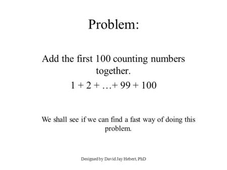 Designed by David Jay Hebert, PhD Problem: Add the first 100 counting numbers together. 1 + 2 + …+ 99 + 100 We shall see if we can find a fast way of doing.