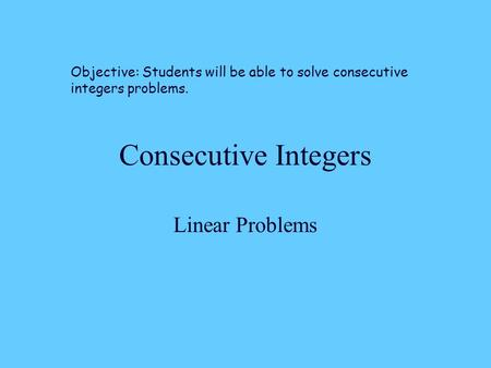Consecutive Integers Linear Problems Objective: Students will be able to solve consecutive integers problems.