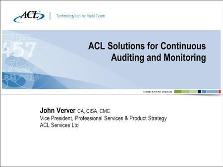 ACL Solutions for Continuous Auditing and Monitoring John Verver CA, CISA, CMC Vice President, Professional Services & Product Strategy ACL Services Ltd.