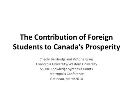 The Contribution of Foreign Students to Canada's Prosperity Chedly Belkhodja and Victoria Esses Concordia University/Western University SSHRC Knowledge.