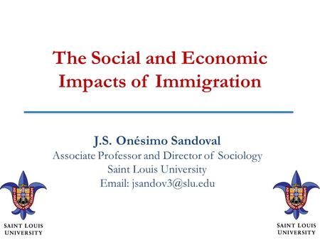 The Social and Economic Impacts of Immigration J.S. Onésimo Sandoval Associate Professor and Director of Sociology Saint Louis University