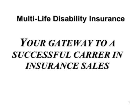 1 Multi-Life Disability Insurance Y OUR GATEWAY TO A SUCCESSFUL CARRER IN INSURANCE SALES.