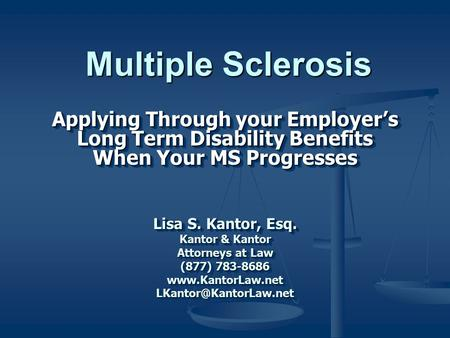 Applying Through your Employer's Long Term Disability Benefits When Your MS Progresses Lisa S. Kantor, Esq. Kantor & Kantor Attorneys at Law (877) 783-8686.