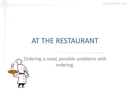 AT THE RESTAURANT Ordering a meal, possible problems with ordering. VY_32_INOVACE_13-07.