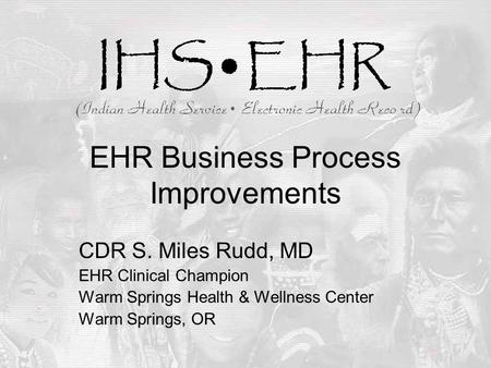 EHR Business Process Improvements CDR S. Miles Rudd, MD EHR Clinical Champion Warm Springs Health & Wellness Center Warm Springs, OR.
