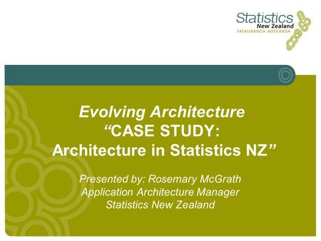 "Evolving Architecture ""CASE STUDY: Architecture in Statistics NZ"" Presented by: Rosemary McGrath Application Architecture Manager Statistics New Zealand."