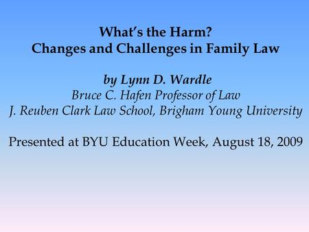 What's the Harm? Changes and Challenges in Family <strong>Law</strong> by Lynn D. Wardle Bruce C. Hafen Professor of <strong>Law</strong> J. Reuben Clark <strong>Law</strong> School, Brigham Young University.