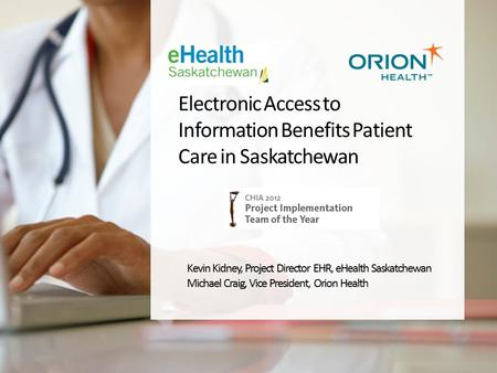 Electronic Access to Information Benefits Patient Care in Saskatchewan Kevin Kidney, Project Director EHR, eHealth Saskatchewan Michael Craig, Vice President,